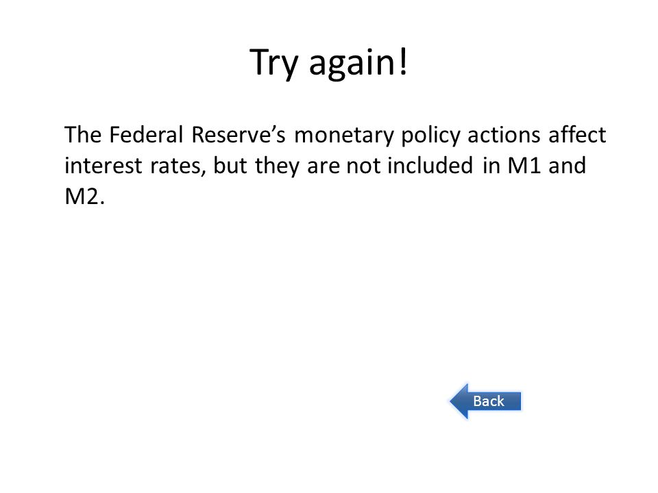 Try again! The Federal Reserve's monetary policy actions affect interest rates, but they are not included in M1 and M2.
