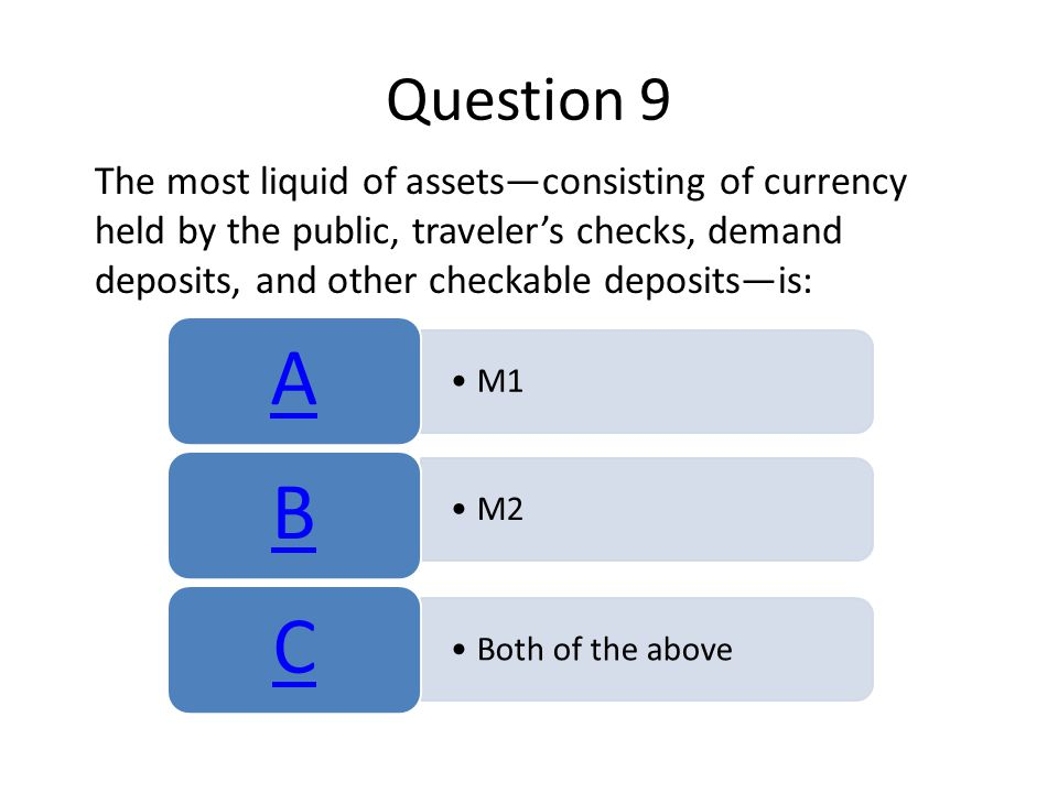 Question 9 The most liquid of assets—consisting of currency held by the public, traveler's checks, demand deposits, and other checkable deposits—is: