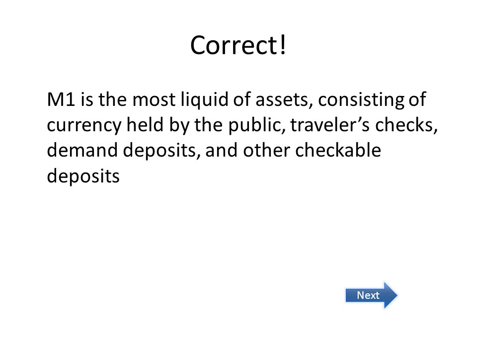 Correct! M1 is the most liquid of assets, consisting of currency held by the public, traveler's checks, demand deposits, and other checkable deposits.