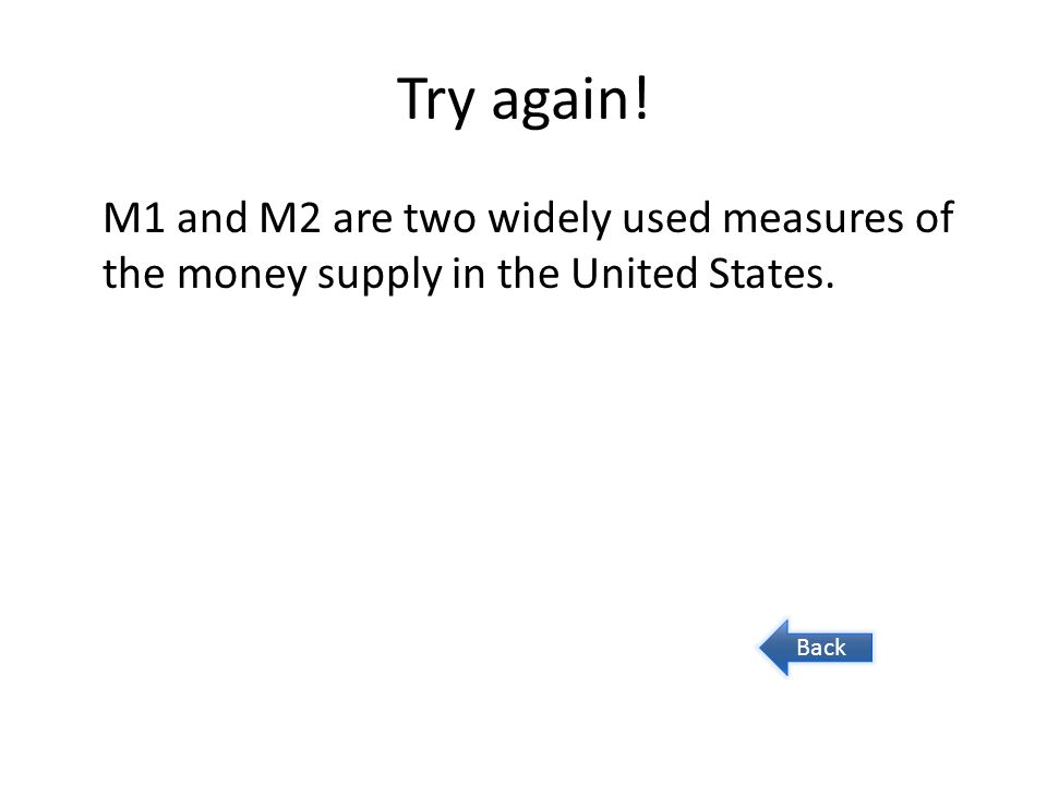 Try again! M1 and M2 are two widely used measures of the money supply in the United States. Back