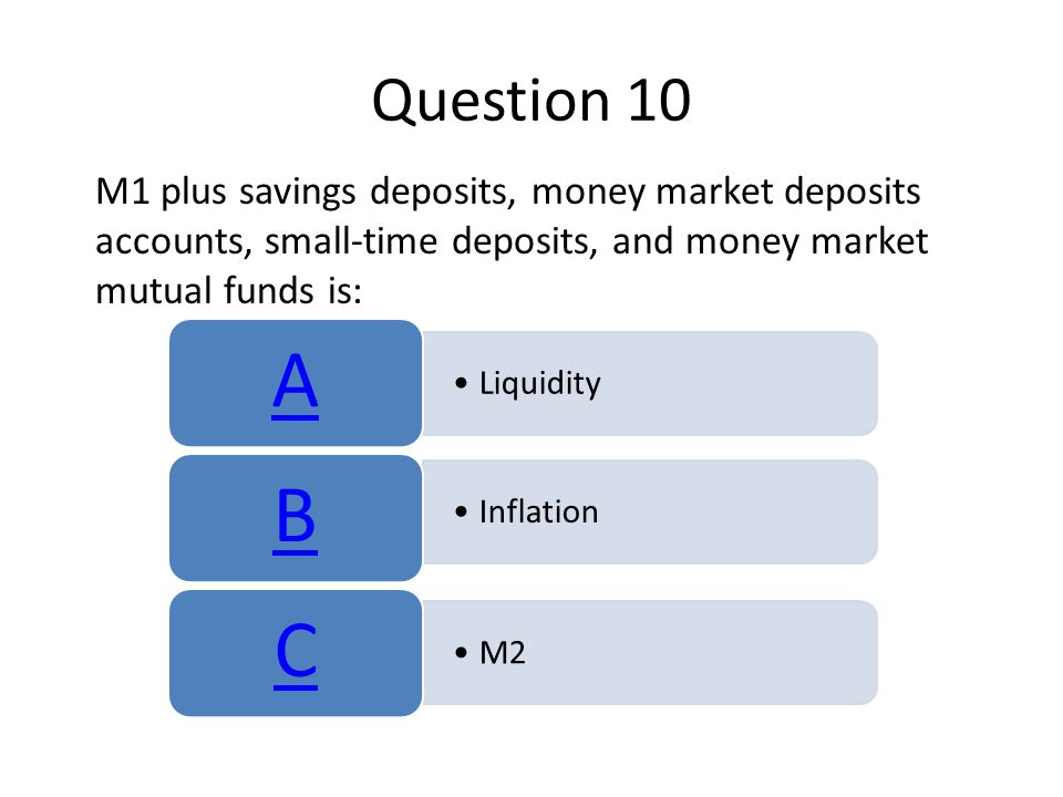 Question 10 M1 plus savings deposits, money market deposits accounts, small-time deposits, and money market mutual funds is: