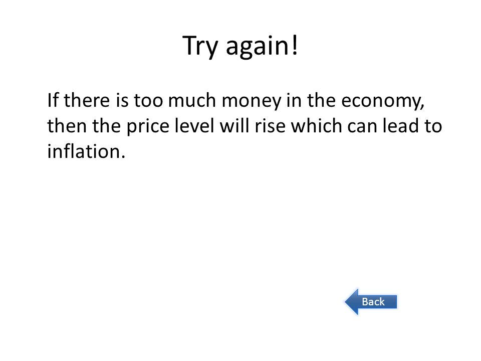 Try again! If there is too much money in the economy, then the price level will rise which can lead to inflation.