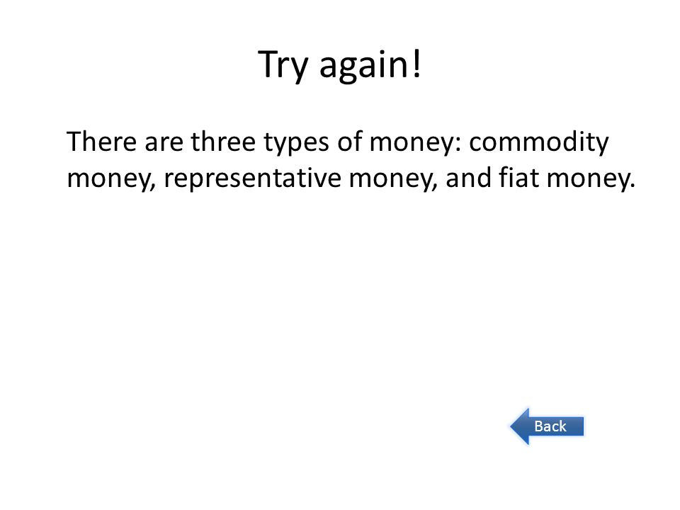 Try again. There are three types of money: commodity money, representative money, and fiat money.