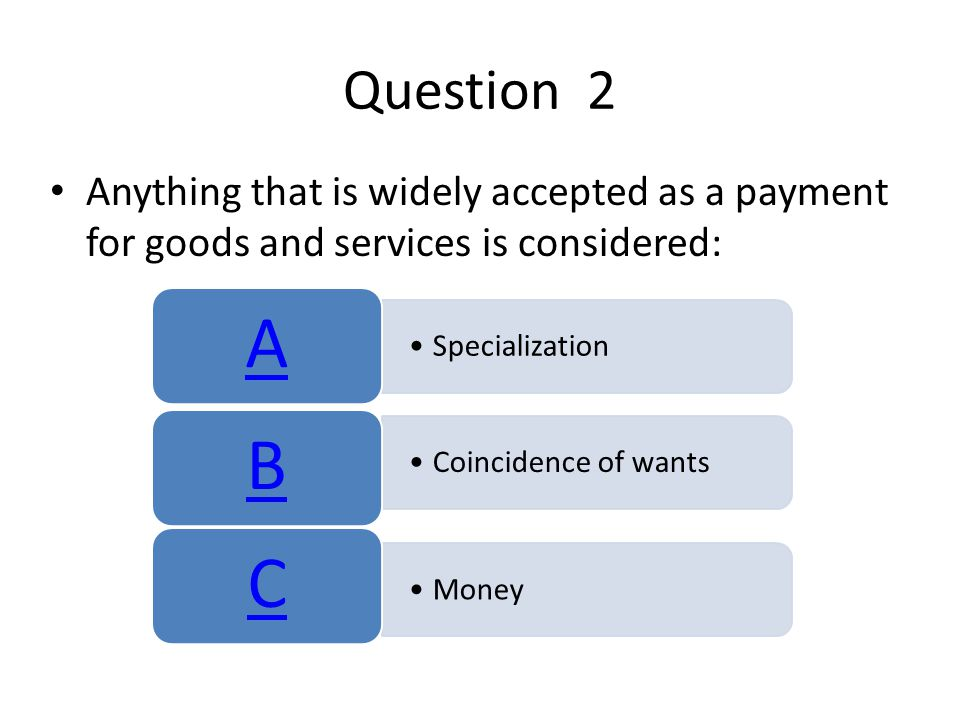 Question 2 Anything that is widely accepted as a payment for goods and services is considered: A.
