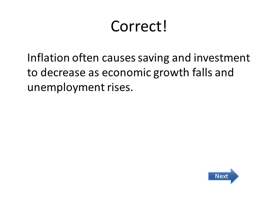Correct! Inflation often causes saving and investment to decrease as economic growth falls and unemployment rises.