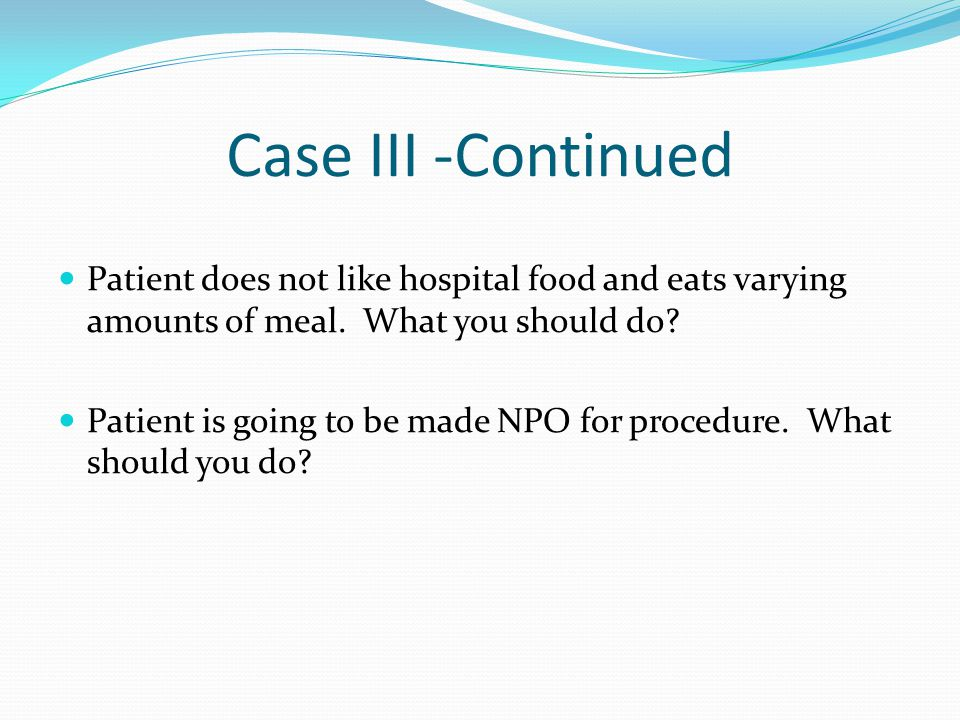 Case III -Continued Patient does not like hospital food and eats varying amounts of meal. What you should do