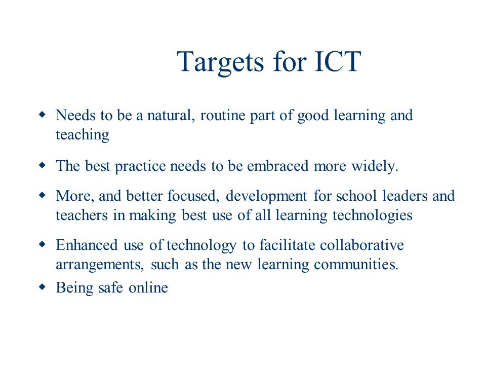 Targets for ICT Needs to be a natural, routine part of good learning and teaching. The best practice needs to be embraced more widely.
