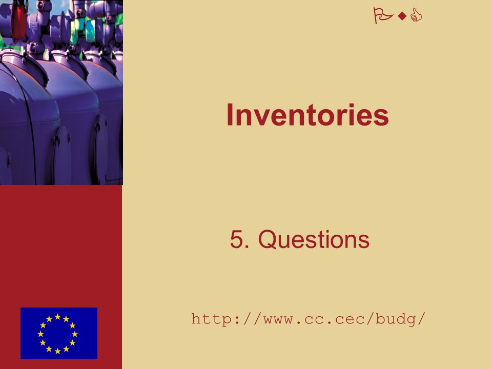 Inventories 5. Questions http://www.cc.cec/budg/