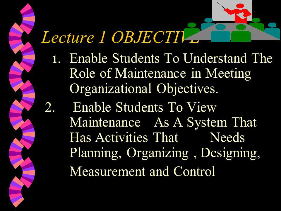 Lecture 1 OBJECTIVE 1. Enable Students To Understand The Role of Maintenance in Meeting Organizational Objectives.