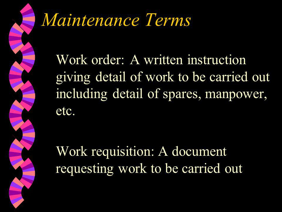 Maintenance Terms Work order: A written instruction giving detail of work to be carried out including detail of spares, manpower, etc.