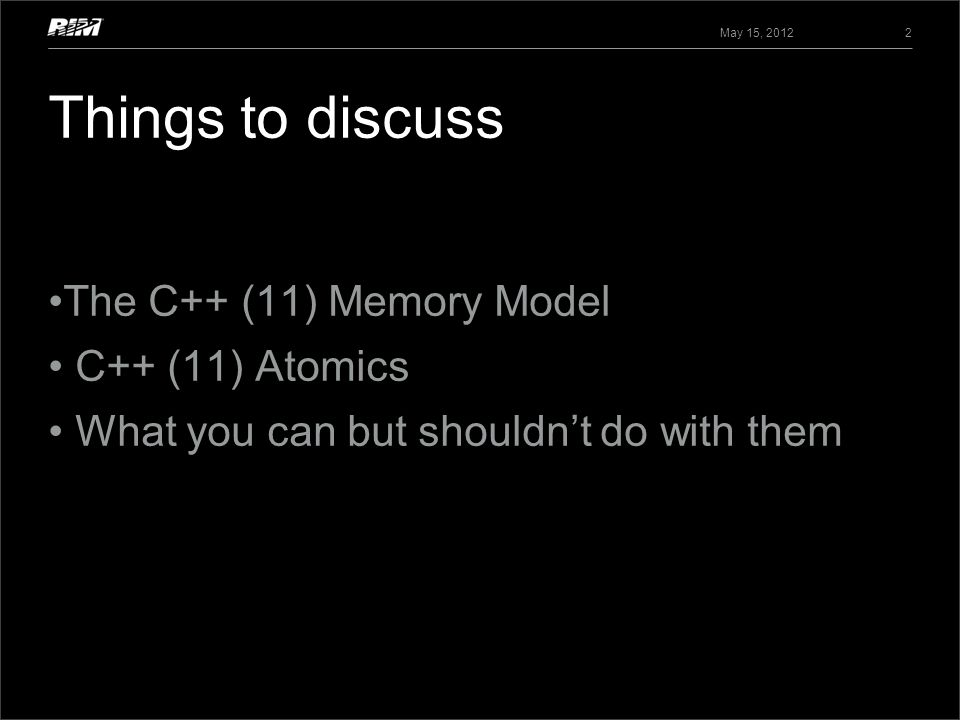 Things to discuss The C++ (11) Memory Model C++ (11) Atomics