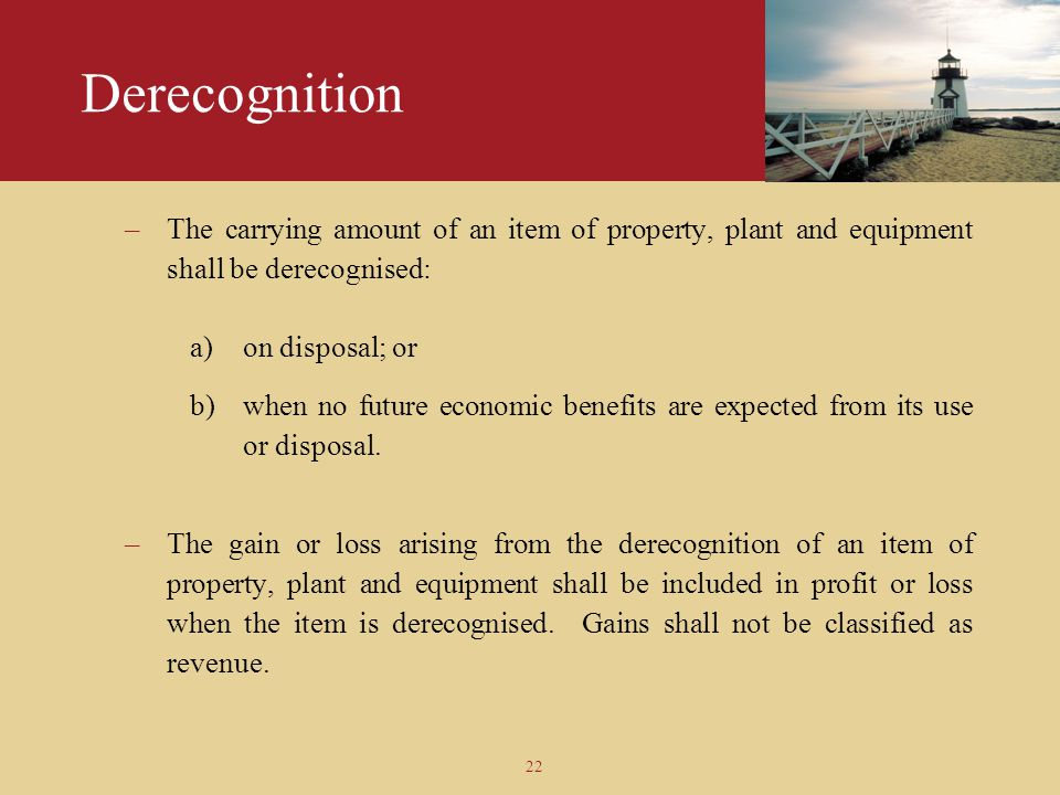 Derecognition The carrying amount of an item of property, plant and equipment shall be derecognised: