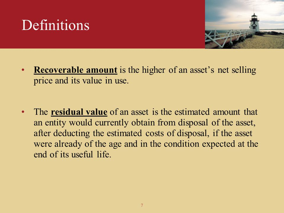 Definitions Recoverable amount is the higher of an asset's net selling price and its value in use.