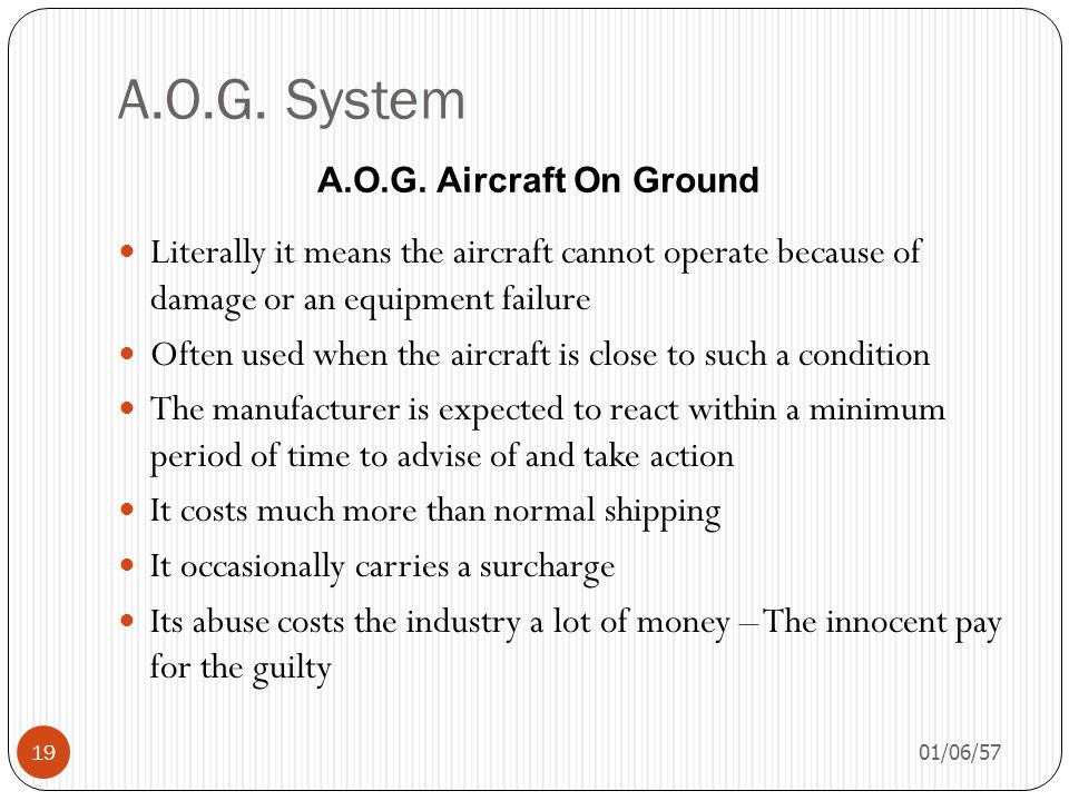 A.O.G. System A.O.G. Aircraft On Ground. Literally it means the aircraft cannot operate because of damage or an equipment failure.