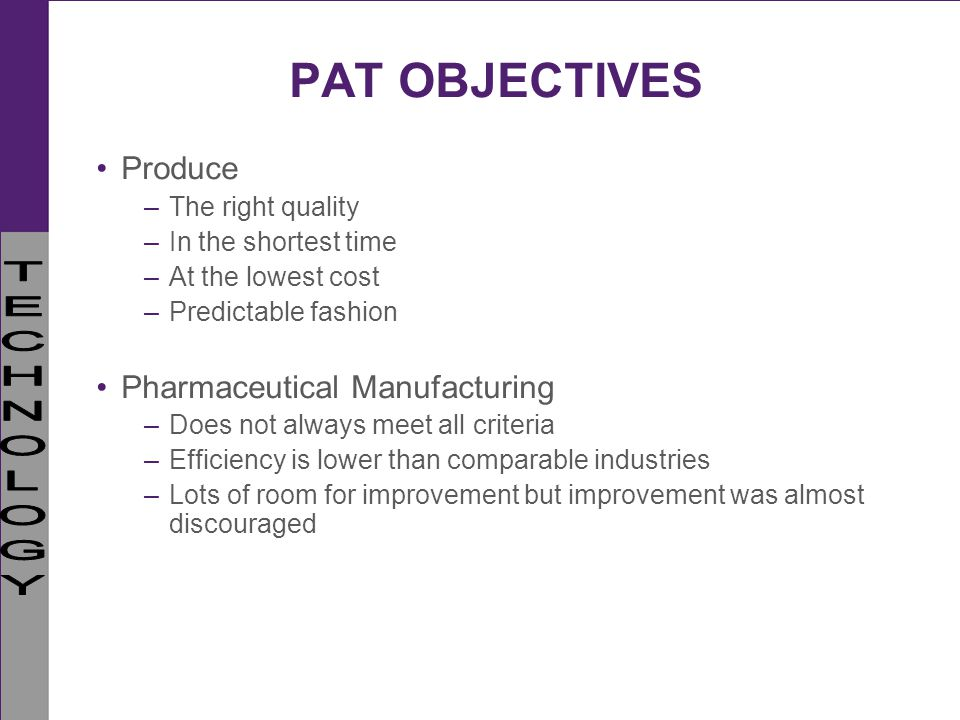 PAT OBJECTIVES Produce Pharmaceutical Manufacturing The right quality