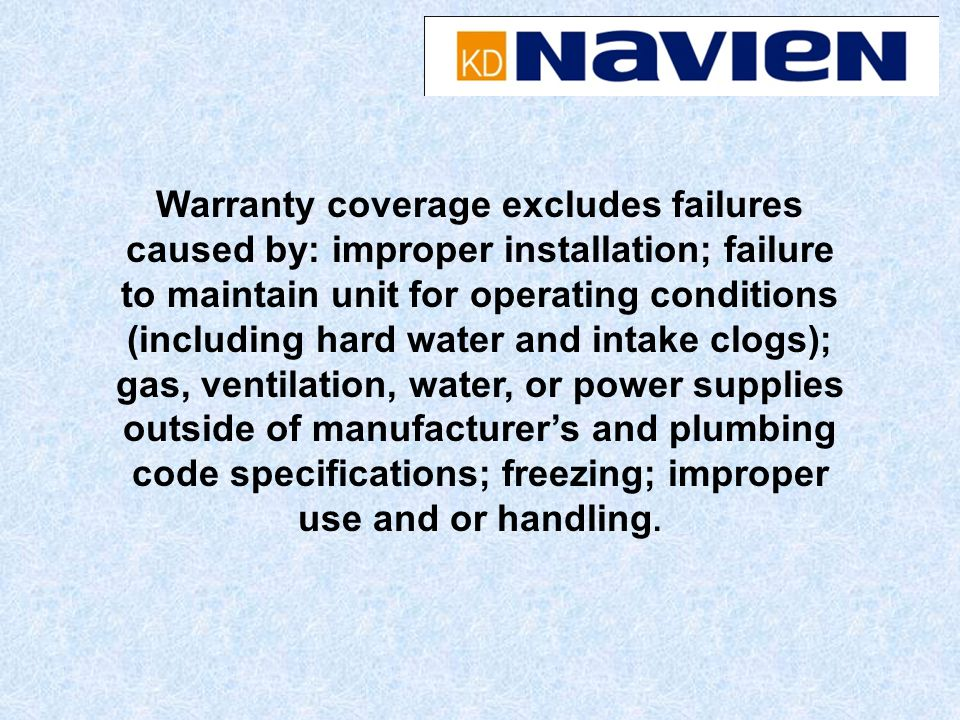 Warranty coverage excludes failures caused by: improper installation; failure to maintain unit for operating conditions (including hard water and intake clogs); gas, ventilation, water, or power supplies outside of manufacturer's and plumbing code specifications; freezing; improper use and or handling.