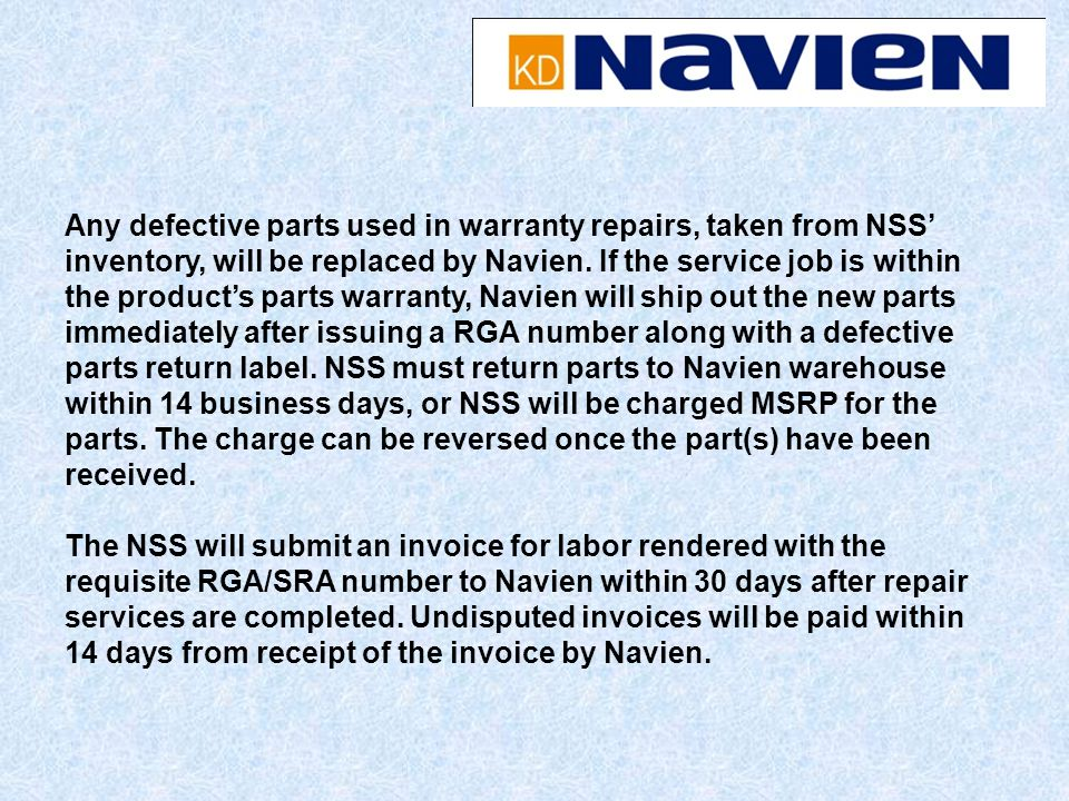 Any defective parts used in warranty repairs, taken from NSS' inventory, will be replaced by Navien. If the service job is within