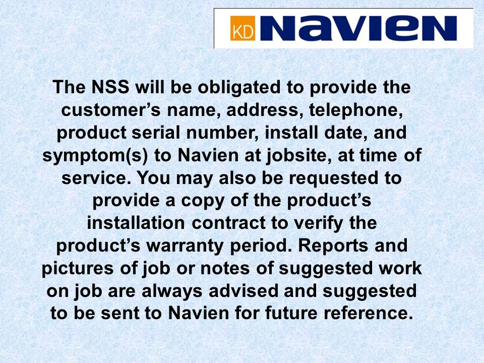 The NSS will be obligated to provide the customer's name, address, telephone, product serial number, install date, and symptom(s) to Navien at jobsite, at time of service.