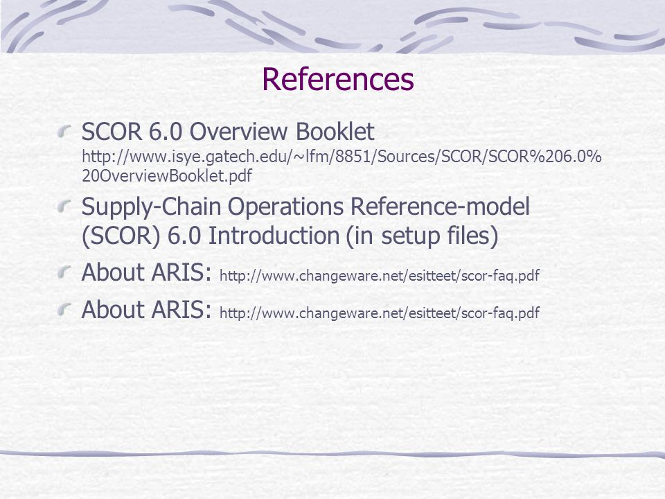 References SCOR 6.0 Overview Booklet http://www.isye.gatech.edu/~lfm/8851/Sources/SCOR/SCOR%206.0%20OverviewBooklet.pdf.