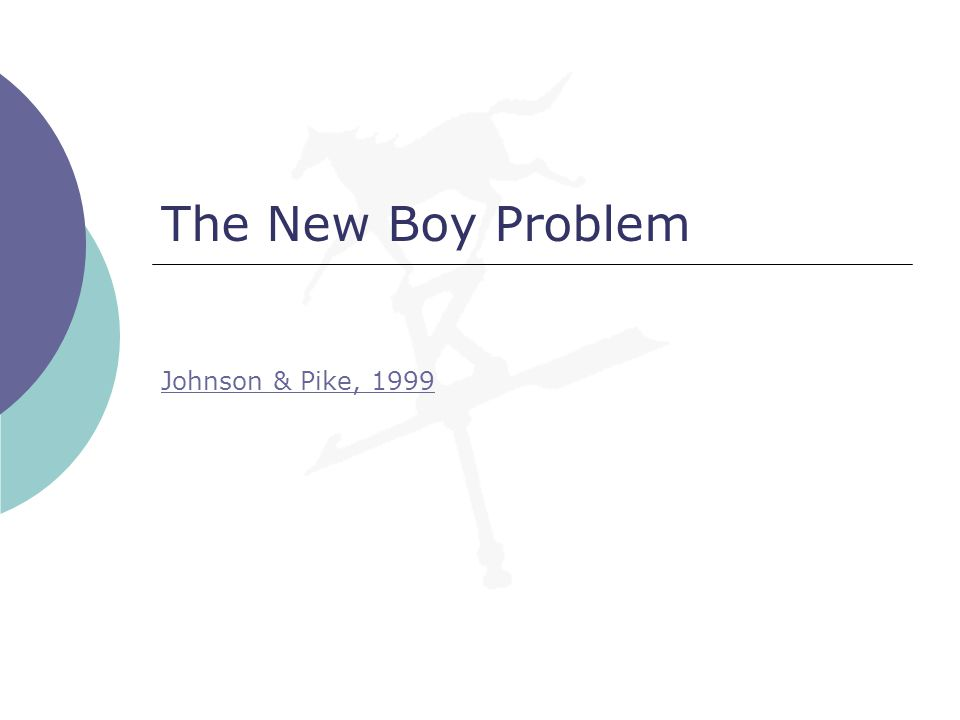 The New Boy Problem Johnson & Pike, 1999