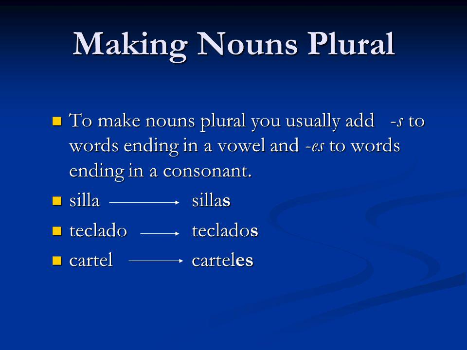 Making Nouns Plural To make nouns plural you usually add -s to words ending in a vowel and -es to words ending in a consonant.
