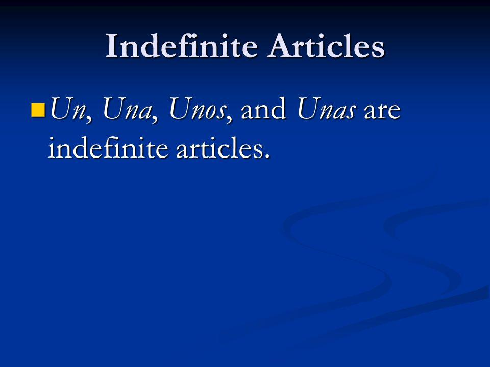 Indefinite Articles Un, Una, Unos, and Unas are indefinite articles.