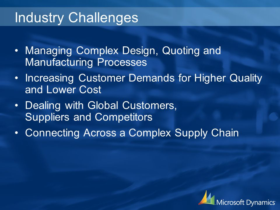 Industry Challenges Managing Complex Design, Quoting and Manufacturing Processes. Increasing Customer Demands for Higher Quality and Lower Cost.