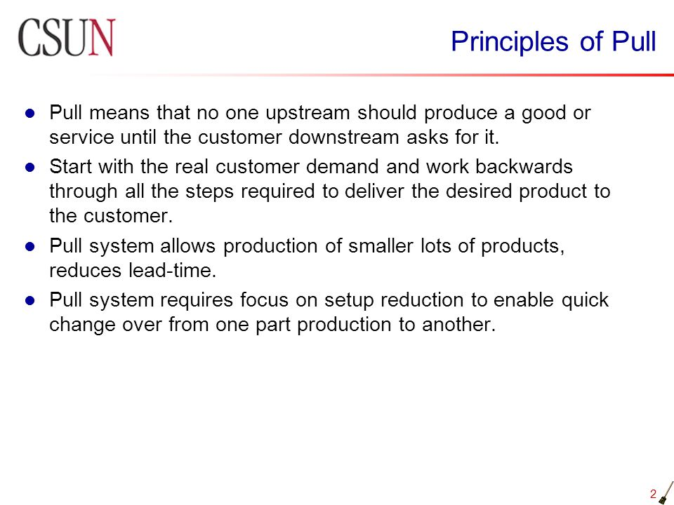 Principles of Pull Pull means that no one upstream should produce a good or service until the customer downstream asks for it.