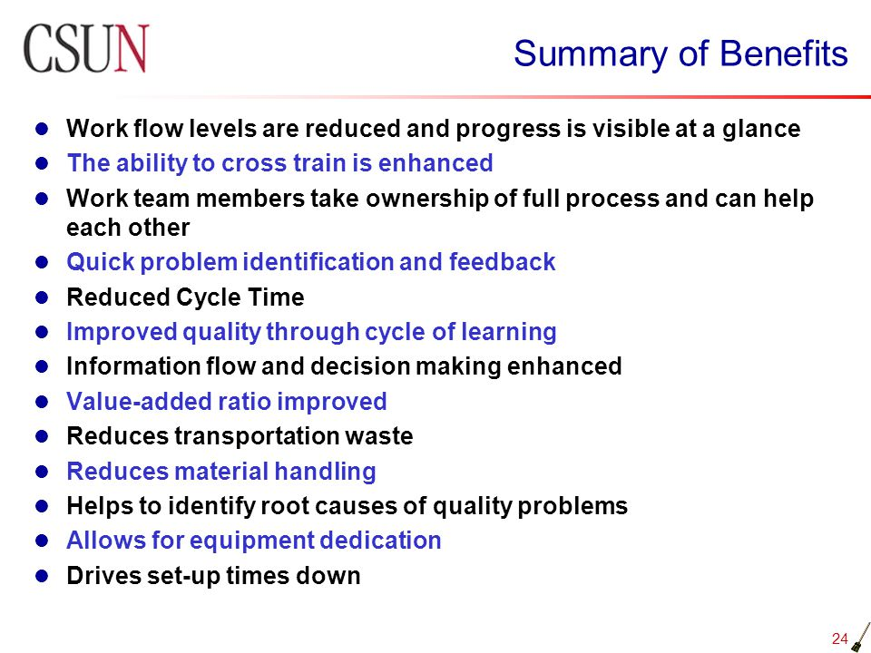 Summary of Benefits Work flow levels are reduced and progress is visible at a glance. The ability to cross train is enhanced.