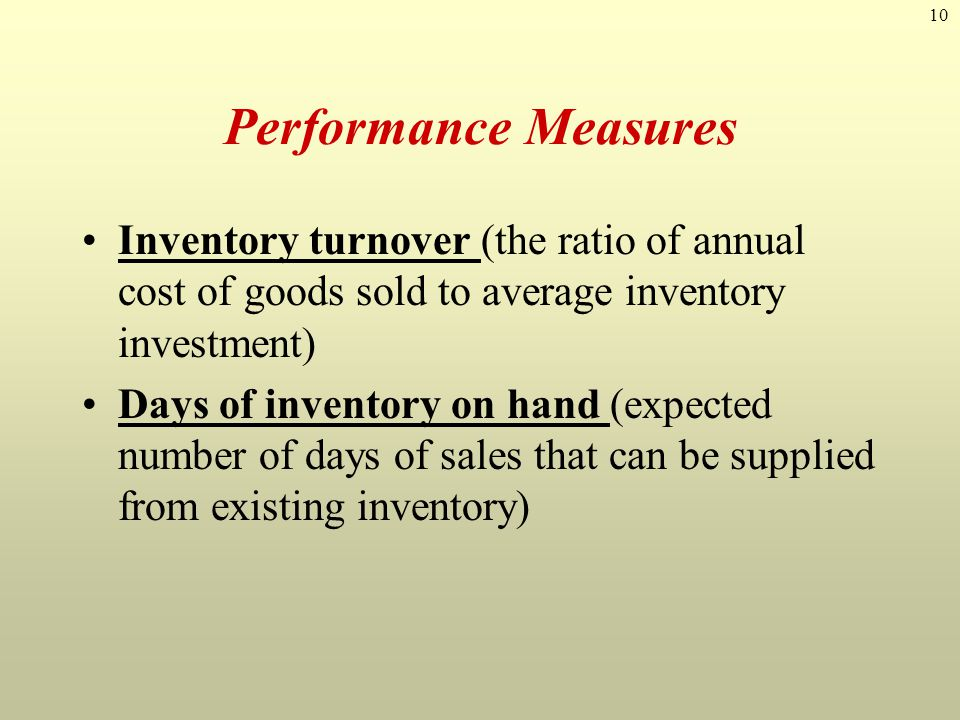 Performance Measures Inventory turnover (the ratio of annual cost of goods sold to average inventory investment)