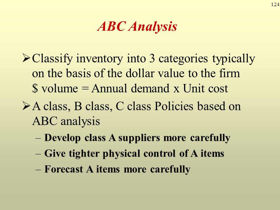 ABC Analysis Classify inventory into 3 categories typically on the basis of the dollar value to the firm $ volume = Annual demand x Unit cost.