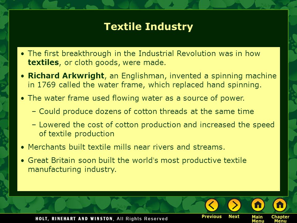 Textile Industry The first breakthrough in the Industrial Revolution was in how textiles, or cloth goods, were made.