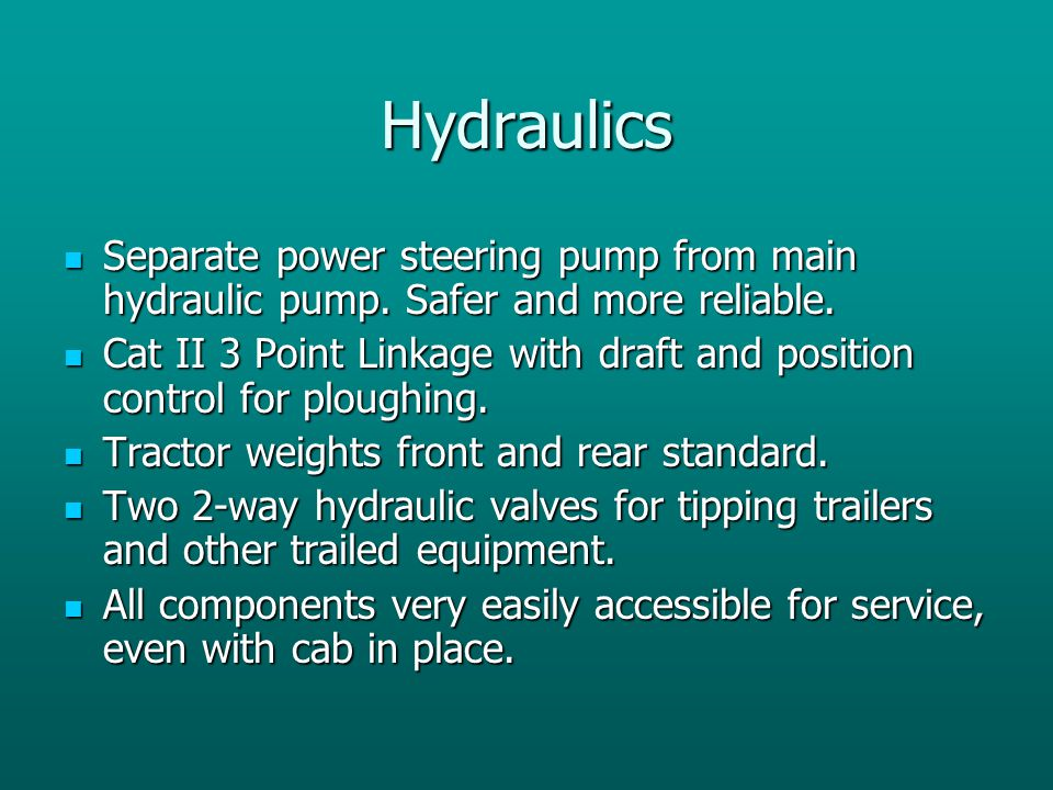 Hydraulics Separate power steering pump from main hydraulic pump. Safer and more reliable.