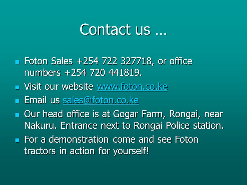 Contact us … Foton Sales +254 722 327718, or office numbers +254 720 441819. Visit our website www.foton.co.ke.