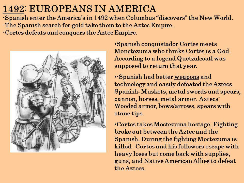1492: EUROPEANS IN AMERICA -Spanish enter the America's in 1492 when Columbus discovers the New World. -The Spanish search for gold take them to the Aztec Empire. -Cortes defeats and conquers the Aztec Empire.