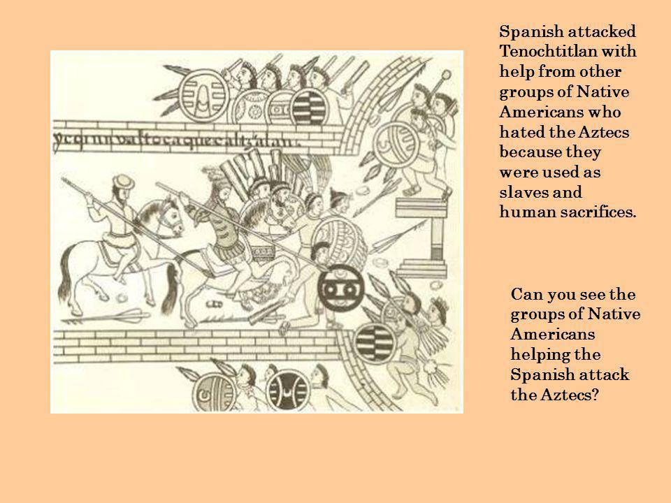 Spanish attacked Tenochtitlan with help from other groups of Native Americans who hated the Aztecs because they were used as slaves and human sacrifices.