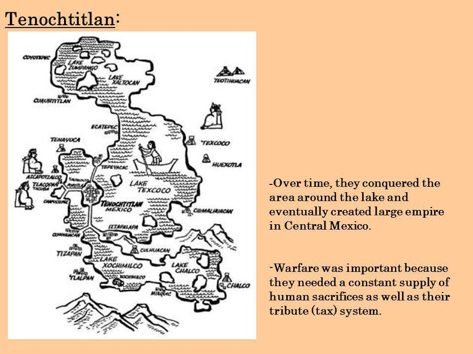 Tenochtitlan: -Over time, they conquered the area around the lake and eventually created large empire in Central Mexico.