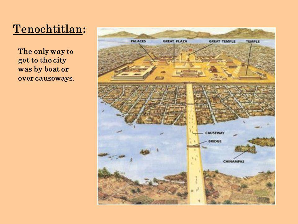 Tenochtitlan: The only way to get to the city was by boat or over causeways.