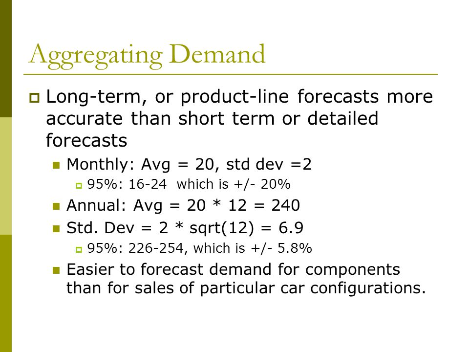 Aggregating Demand Long-term, or product-line forecasts more accurate than short term or detailed forecasts.