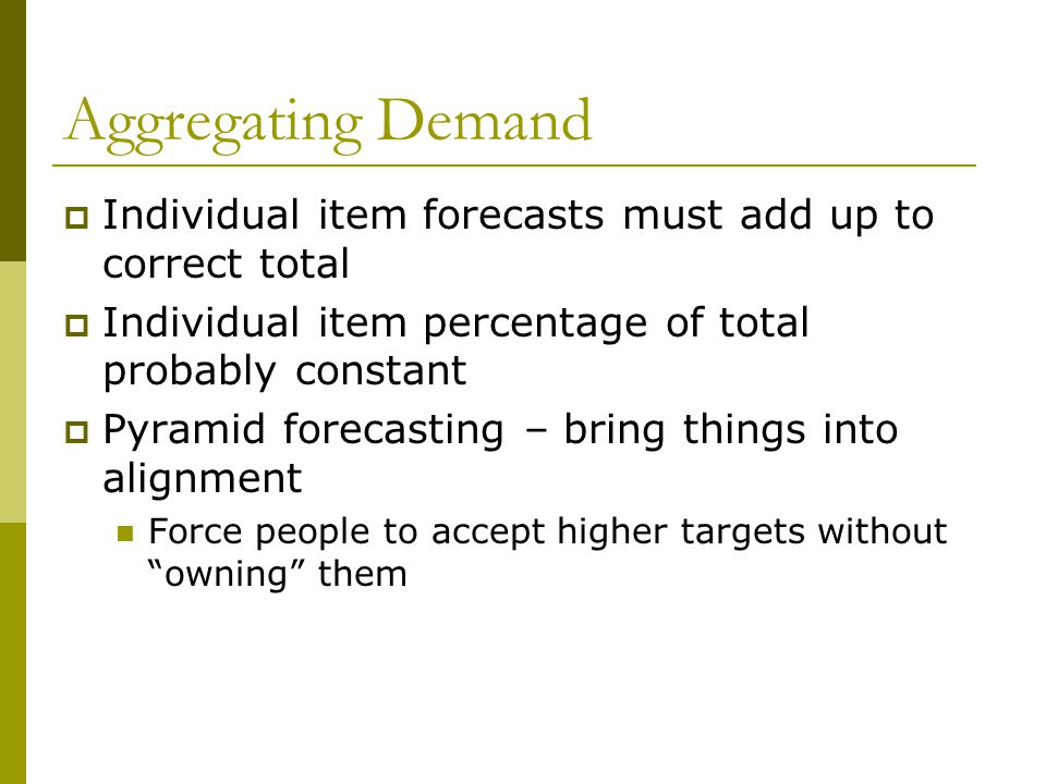 Aggregating Demand Individual item forecasts must add up to correct total. Individual item percentage of total probably constant.