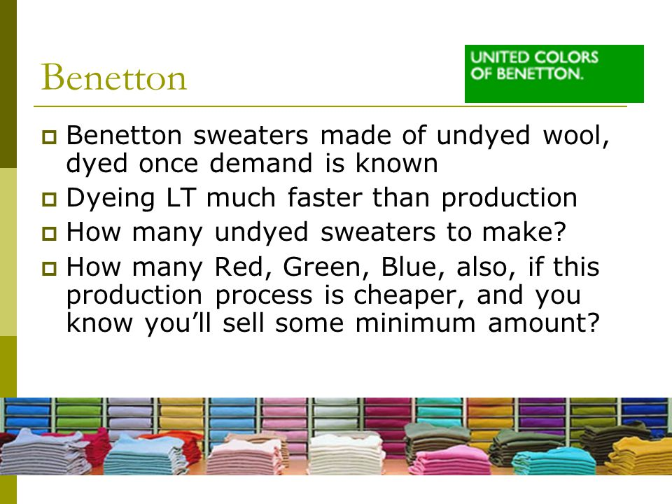 Benetton Benetton sweaters made of undyed wool, dyed once demand is known. Dyeing LT much faster than production.
