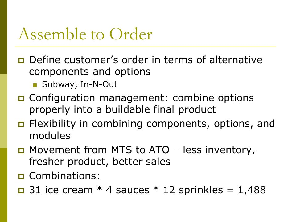 Assemble to Order Define customer's order in terms of alternative components and options. Subway, In-N-Out.