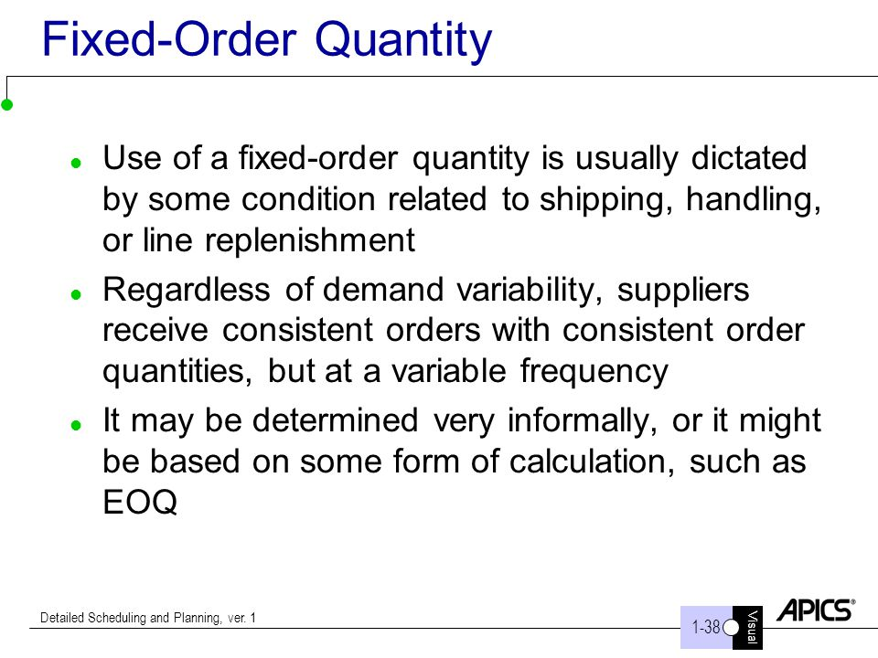 Fixed-Order Quantity Use of a fixed-order quantity is usually dictated by some condition related to shipping, handling, or line replenishment.