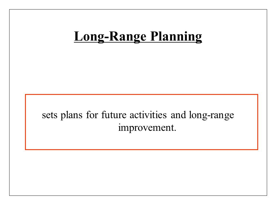 sets plans for future activities and long-range improvement.