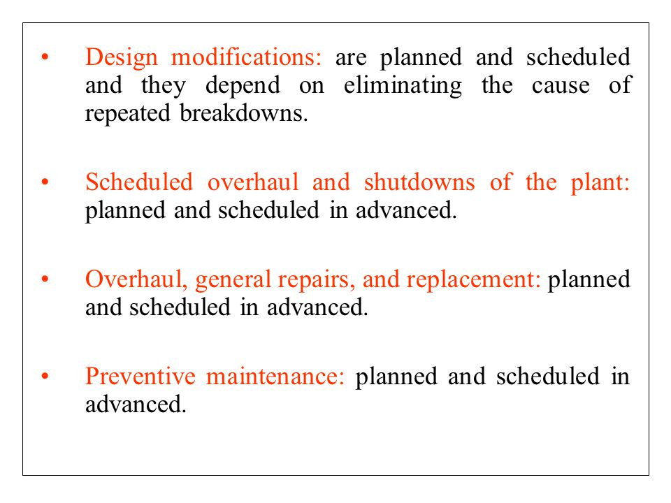 Design modifications: are planned and scheduled and they depend on eliminating the cause of repeated breakdowns.