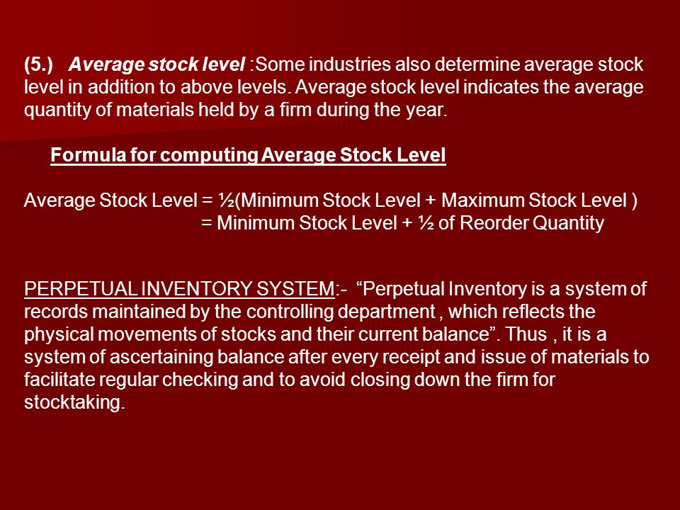 (5.) Average stock level :Some industries also determine average stock level in addition to above levels. Average stock level indicates the average quantity of materials held by a firm during the year.