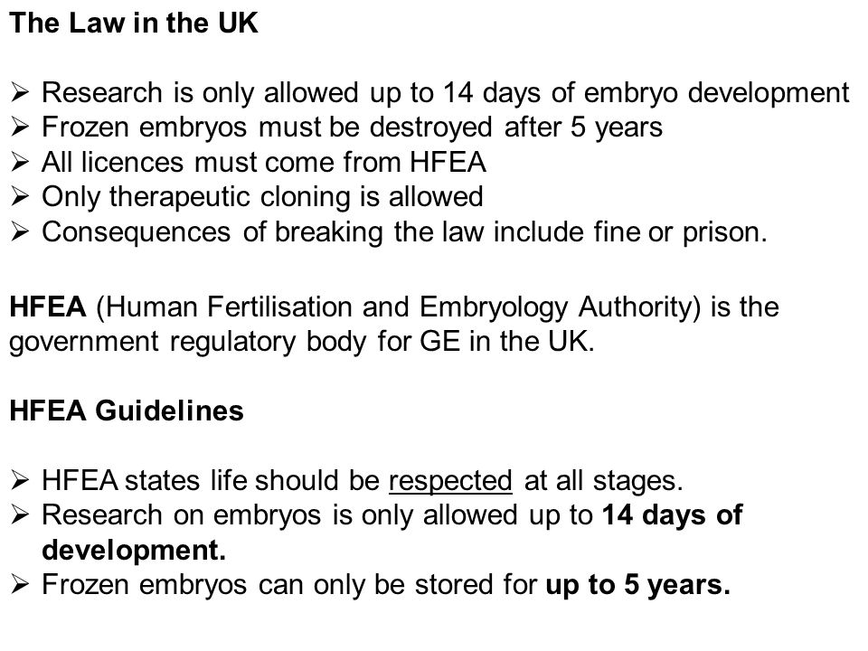 The Law in the UK Research is only allowed up to 14 days of embryo development. Frozen embryos must be destroyed after 5 years.