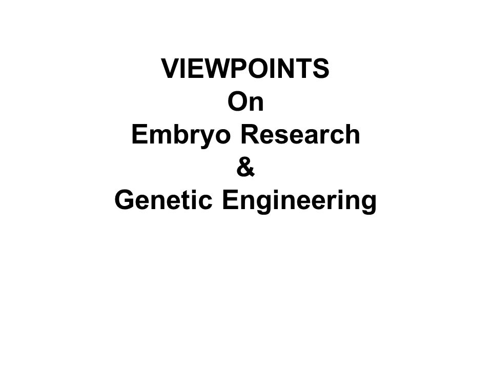 VIEWPOINTS On Embryo Research & Genetic Engineering
