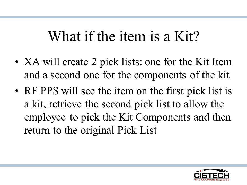 What if the item is a Kit XA will create 2 pick lists: one for the Kit Item and a second one for the components of the kit.