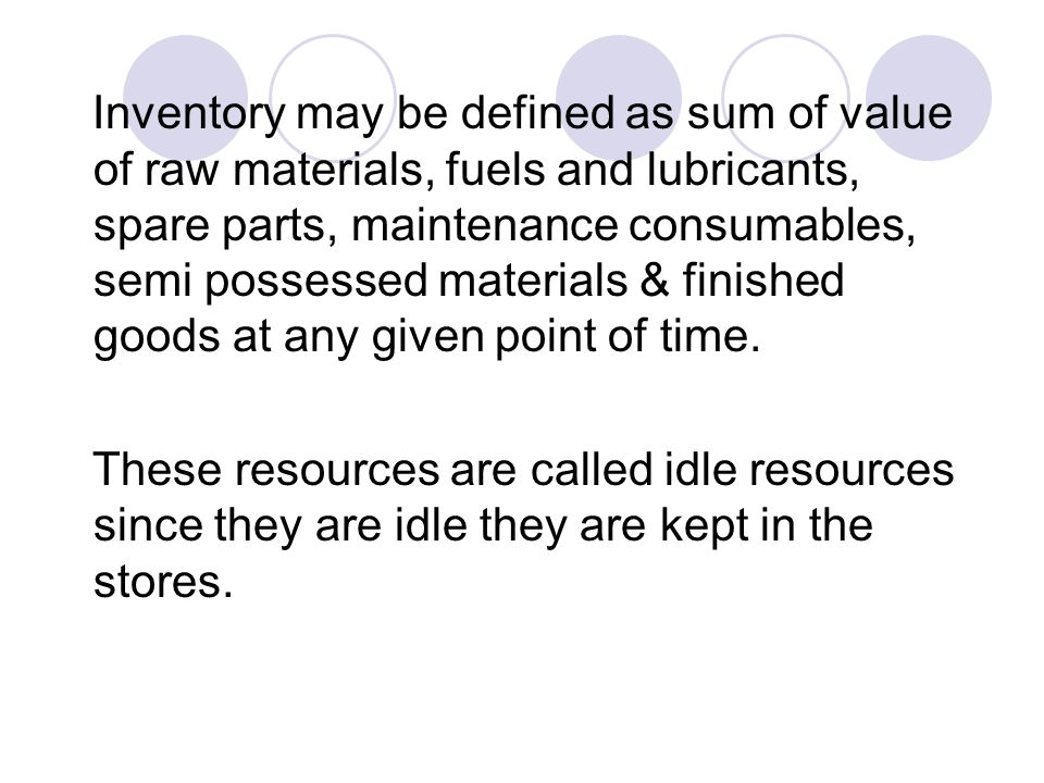 Inventory may be defined as sum of value of raw materials, fuels and lubricants, spare parts, maintenance consumables, semi possessed materials & finished goods at any given point of time.